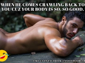 Adult Meme: When he comes crawling back to you cuz your body is so good